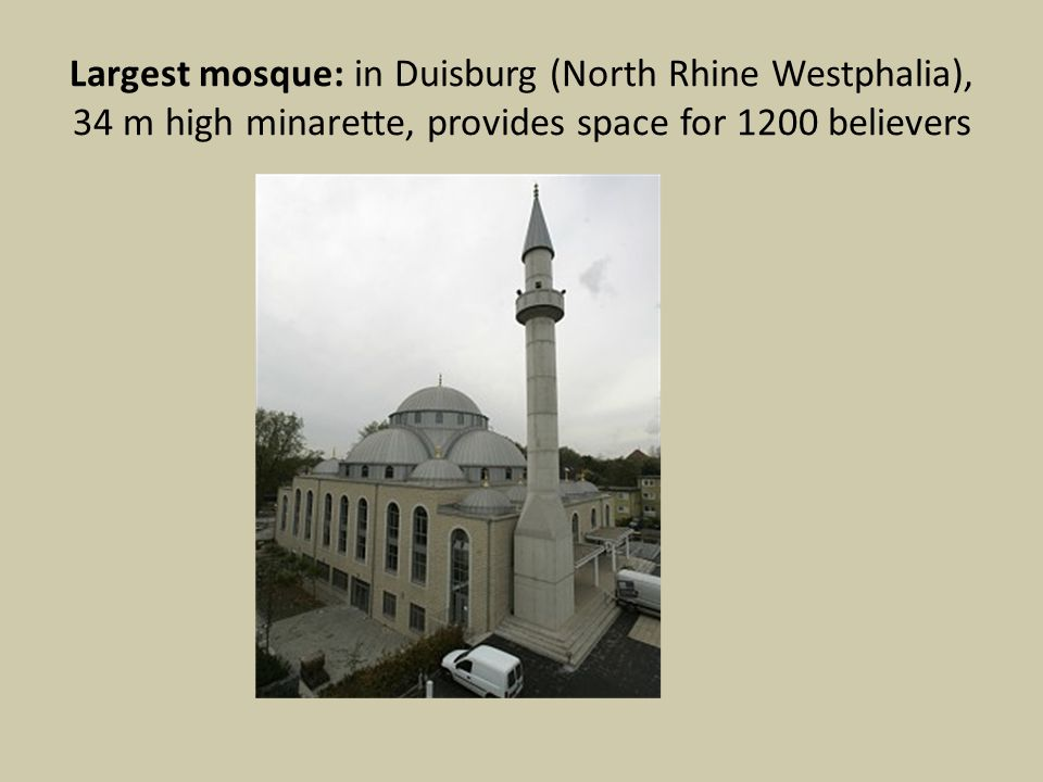 Largest mosque: in Duisburg (North Rhine Westphalia), 34 m high minarette, provides space for 1200 believers
