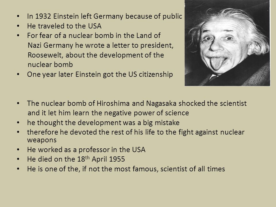 In 1932 Einstein left Germany because of public He traveled to the USA For fear of a nuclear bomb in the Land of Nazi Germany he wrote a letter to president, Roosewelt, about the development of the nuclear bomb One year later Einstein got the US citizenship The nuclear bomb of Hiroshima and Nagasaka shocked the scientist and it let him learn the negative power of science he thought the development was a big mistake therefore he devoted the rest of his life to the fight against nuclear weapons He worked as a professor in the USA He died on the 18 th April 1955 He is one of the, if not the most famous, scientist of all times
