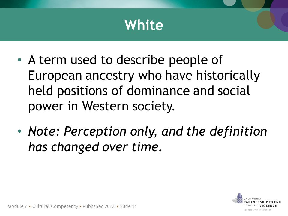 White A term used to describe people of European ancestry who have historically held positions of dominance and social power in Western society.