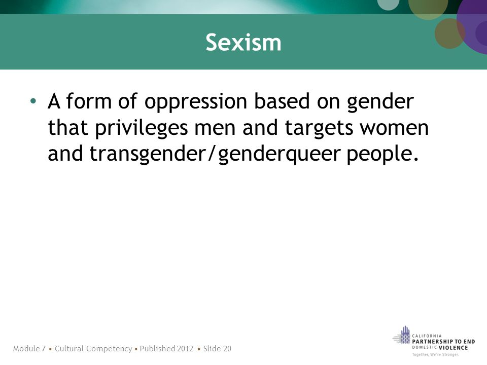 Sexism A form of oppression based on gender that privileges men and targets women and transgender/genderqueer people.