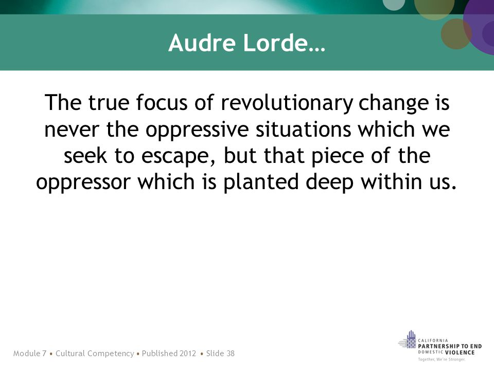 Audre Lorde… The true focus of revolutionary change is never the oppressive situations which we seek to escape, but that piece of the oppressor which is planted deep within us.