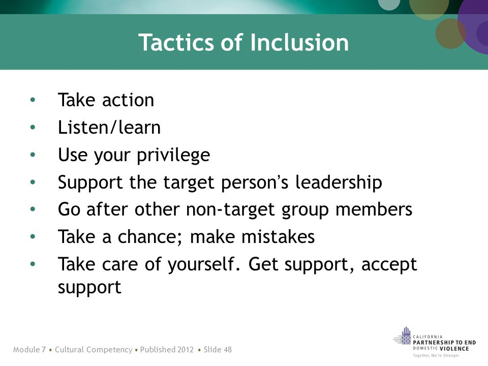 Tactics of Inclusion Take action Listen/learn Use your privilege Support the target person's leadership Go after other non-target group members Take a chance; make mistakes Take care of yourself.
