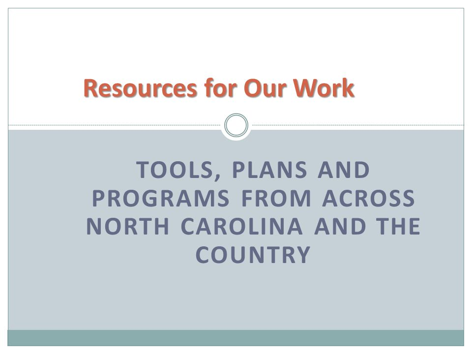 TOOLS, PLANS AND PROGRAMS FROM ACROSS NORTH CAROLINA AND THE COUNTRY Resources for Our Work