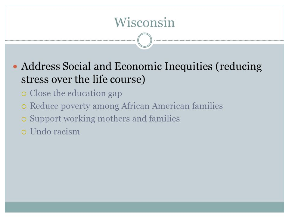 Wisconsin Address Social and Economic Inequities (reducing stress over the life course)  Close the education gap  Reduce poverty among African American families  Support working mothers and families  Undo racism