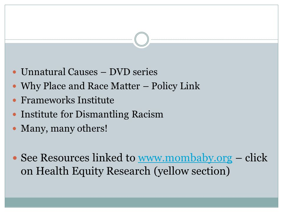 Unnatural Causes – DVD series Why Place and Race Matter – Policy Link Frameworks Institute Institute for Dismantling Racism Many, many others.