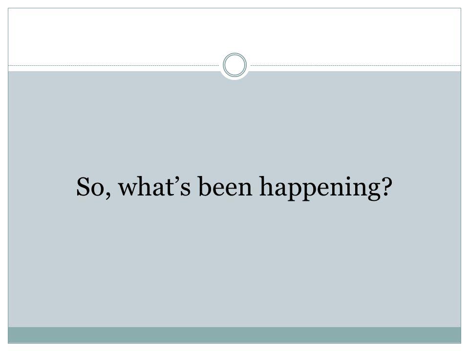 So, what's been happening?