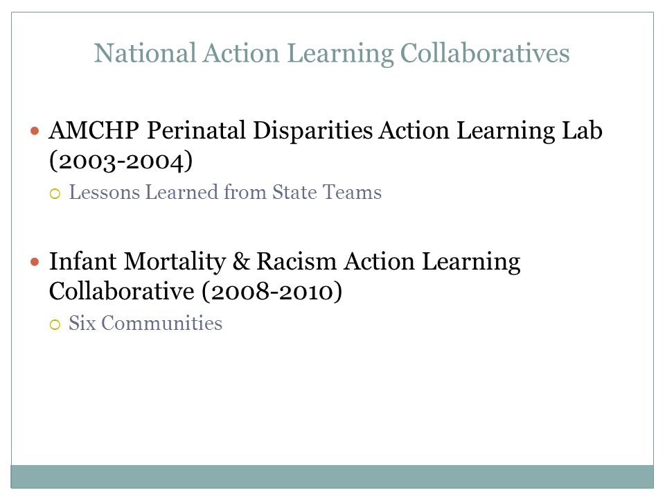 National Action Learning Collaboratives AMCHP Perinatal Disparities Action Learning Lab ( )  Lessons Learned from State Teams Infant Mortality & Racism Action Learning Collaborative ( )  Six Communities