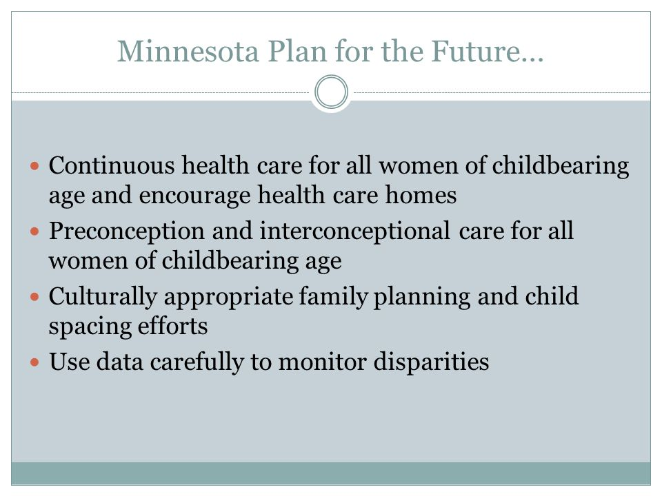 Minnesota Plan for the Future… Continuous health care for all women of childbearing age and encourage health care homes Preconception and interconceptional care for all women of childbearing age Culturally appropriate family planning and child spacing efforts Use data carefully to monitor disparities