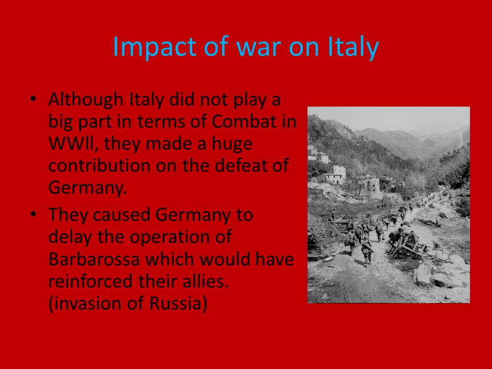 Impact of war on Italy Although Italy did not play a big part in terms of Combat in WWll, they made a huge contribution on the defeat of Germany.