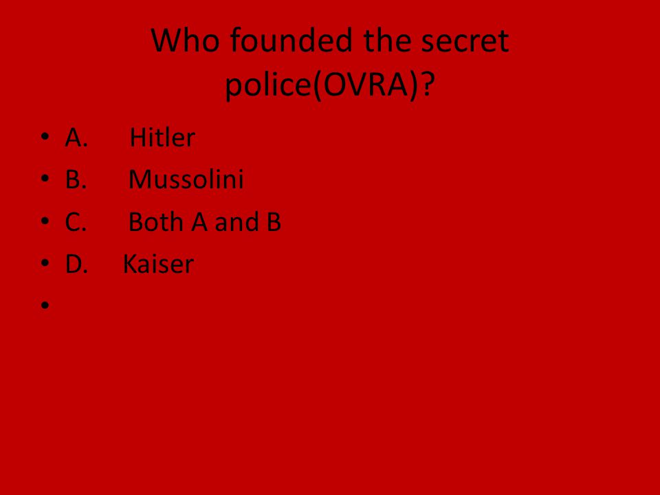 Who founded the secret police(OVRA)? A. Hitler B. Mussolini C. Both A and B D. Kaiser