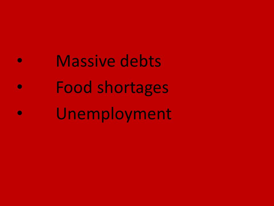 Massive debts Food shortages Unemployment