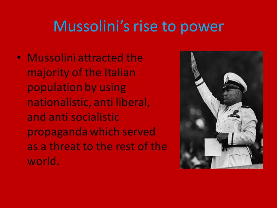 Mussolini's rise to power Mussolini attracted the majority of the Italian population by using nationalistic, anti liberal, and anti socialistic propaganda which served as a threat to the rest of the world.