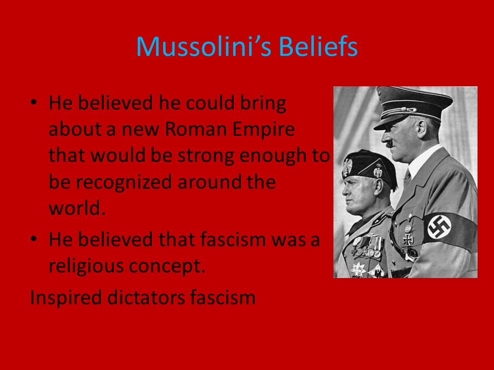 Mussolini's Beliefs He believed he could bring about a new Roman Empire that would be strong enough to be recognized around the world.