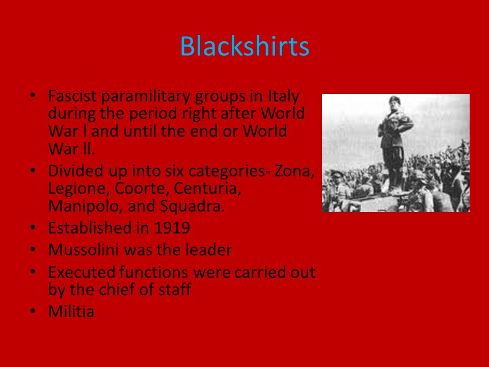 Blackshirts Fascist paramilitary groups in Italy during the period right after World War l and until the end or World War ll.