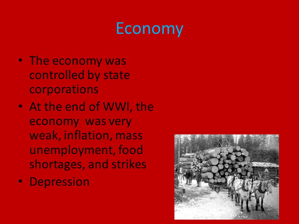 Economy The economy was controlled by state corporations At the end of WWl, the economy was very weak, inflation, mass unemployment, food shortages, and strikes Depression