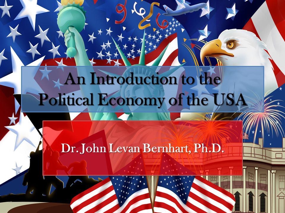 An Introduction to the Political Economy of the USA Dr. John Levan Bernhart, Ph.D.