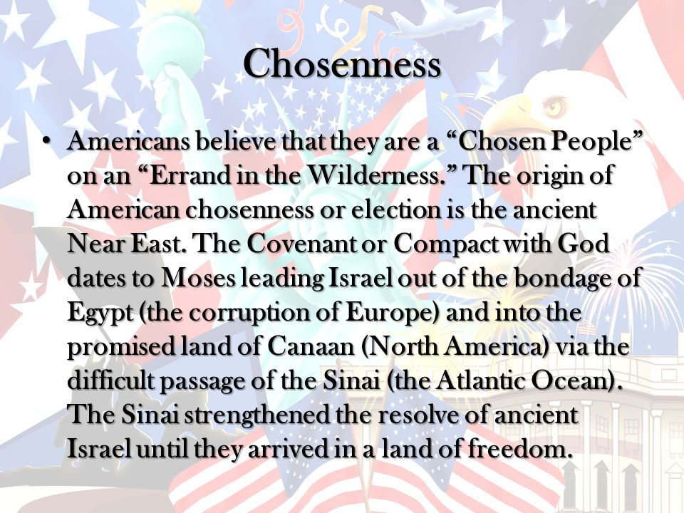 Chosenness Americans believe that they are a Chosen People on an Errand in the Wilderness. The origin of American chosenness or election is the ancient Near East.