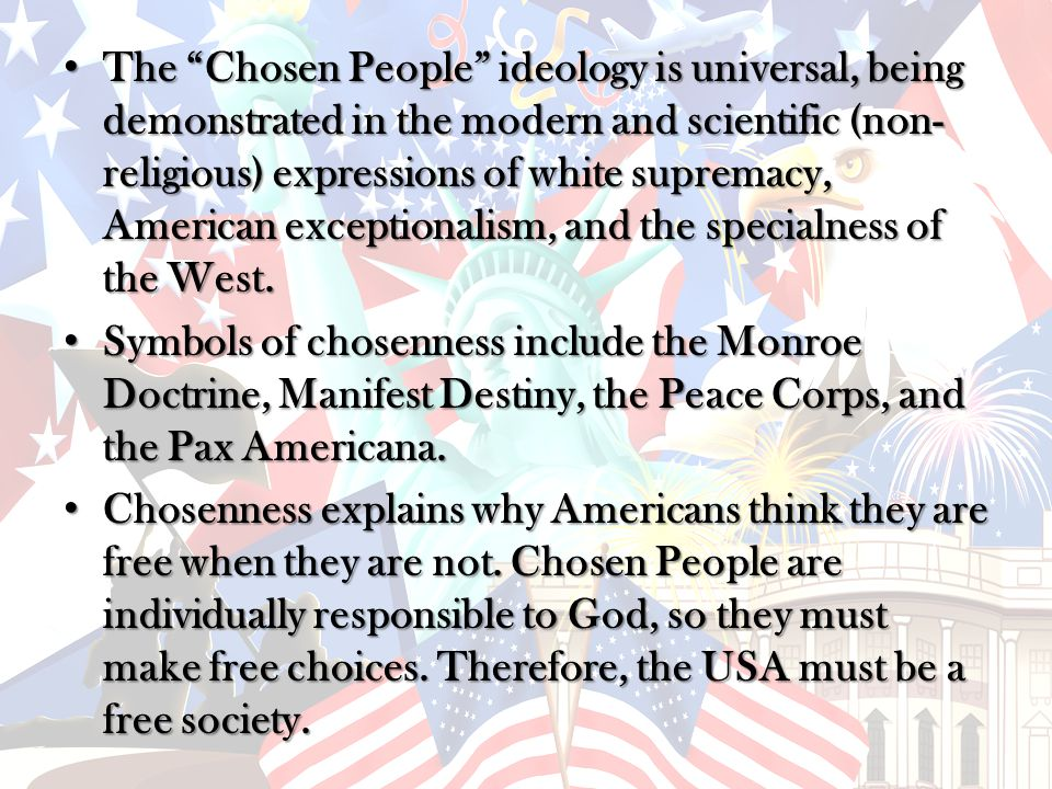 The Chosen People ideology is universal, being demonstrated in the modern and scientific (non- religious) expressions of white supremacy, American exceptionalism, and the specialness of the West.