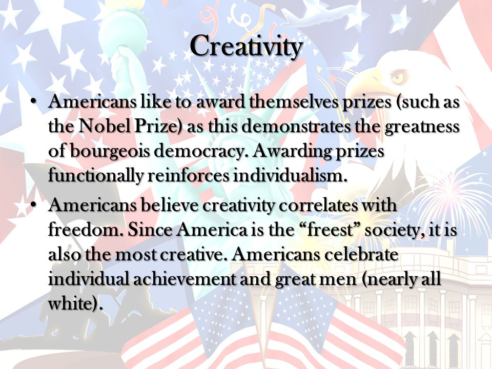 Creativity Americans like to award themselves prizes (such as the Nobel Prize) as this demonstrates the greatness of bourgeois democracy.