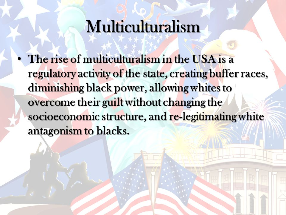 Multiculturalism The rise of multiculturalism in the USA is a regulatory activity of the state, creating buffer races, diminishing black power, allowing whites to overcome their guilt without changing the socioeconomic structure, and re-legitimating white antagonism to blacks.
