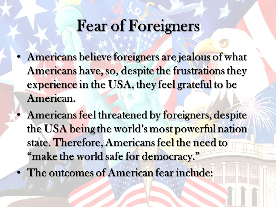 Fear of Foreigners Americans believe foreigners are jealous of what Americans have, so, despite the frustrations they experience in the USA, they feel grateful to be American.