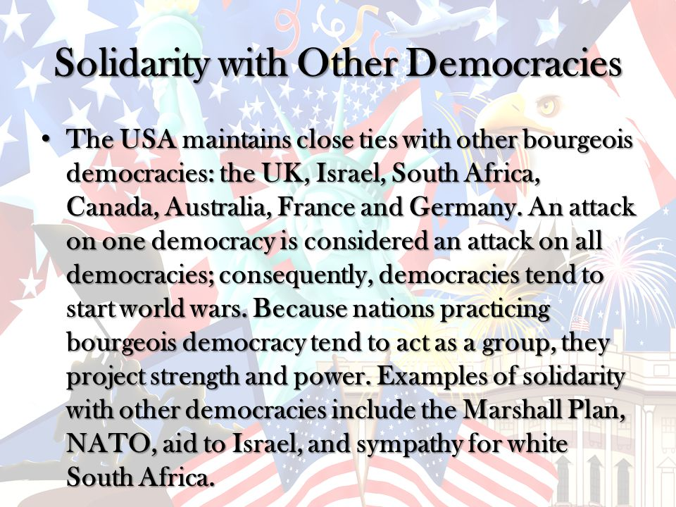 Solidarity with Other Democracies The USA maintains close ties with other bourgeois democracies: the UK, Israel, South Africa, Canada, Australia, France and Germany.