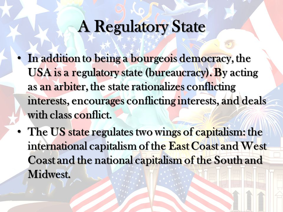 A Regulatory State In addition to being a bourgeois democracy, the USA is a regulatory state (bureaucracy).