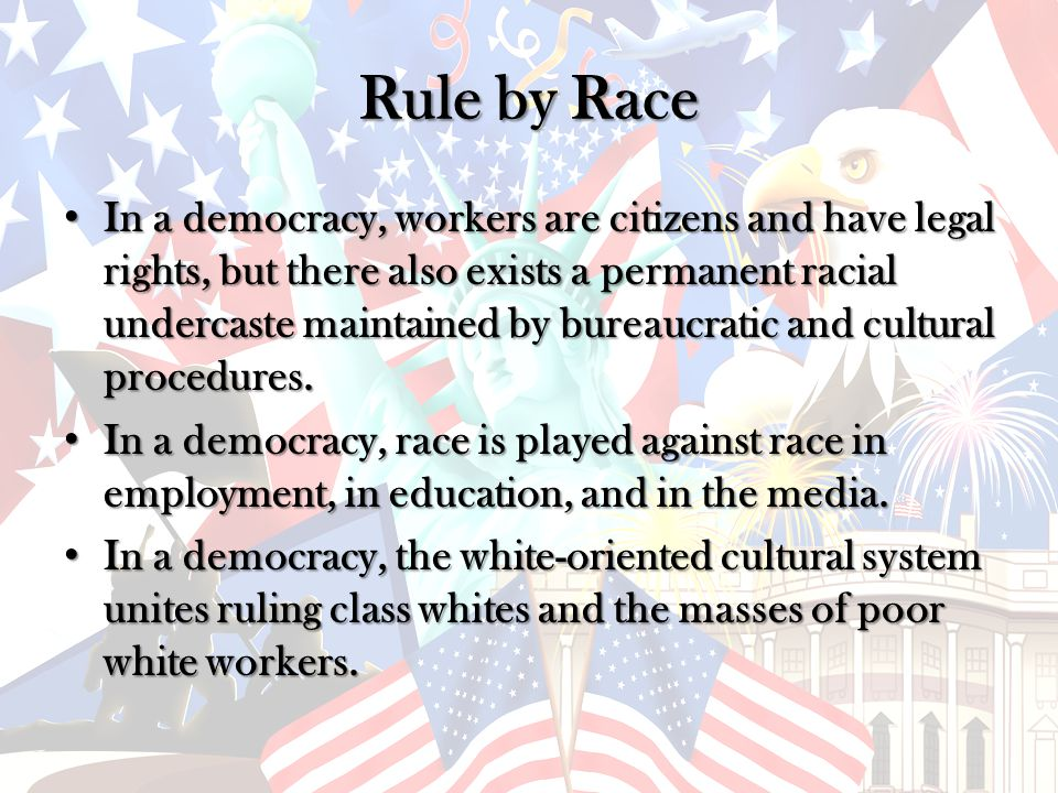 Rule by Race In a democracy, workers are citizens and have legal rights, but there also exists a permanent racial undercaste maintained by bureaucratic and cultural procedures.