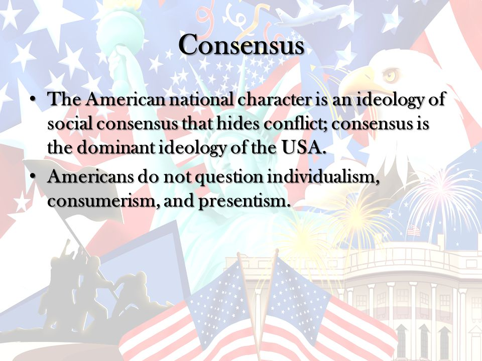 Consensus The American national character is an ideology of social consensus that hides conflict; consensus is the dominant ideology of the USA.