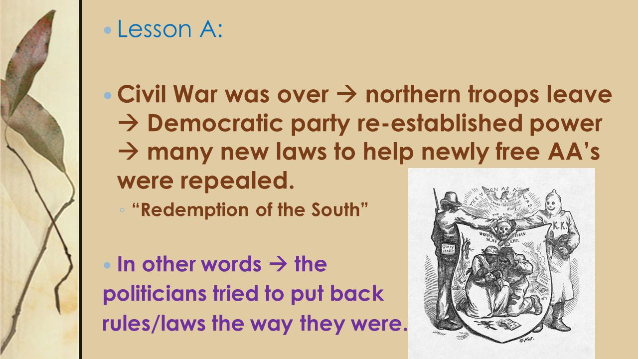 Lesson A: Civil War was over  northern troops leave  Democratic party re-established power  many new laws to help newly free AA's were repealed.