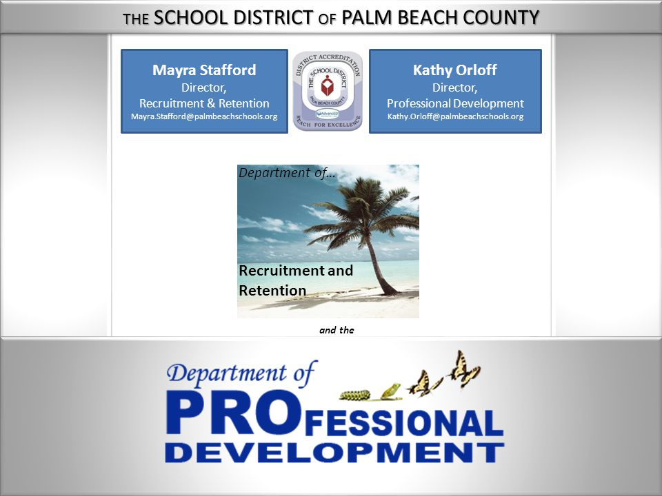 THE SCHOOL DISTRICT OF PALM BEACH COUNTY Mayra Stafford Director, Recruitment & Retention Mayra.Stafford@palmbeachschools.org Kathy Orloff Director, Professional Development Kathy.Orloff@palmbeachschools.org Department of… Recruitment and Retention and the