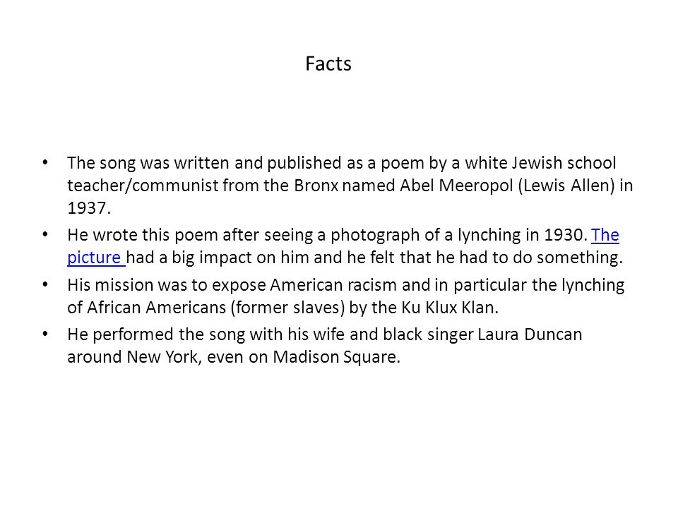 Facts The song was written and published as a poem by a white Jewish school teacher/communist from the Bronx named Abel Meeropol (Lewis Allen) in 1937.
