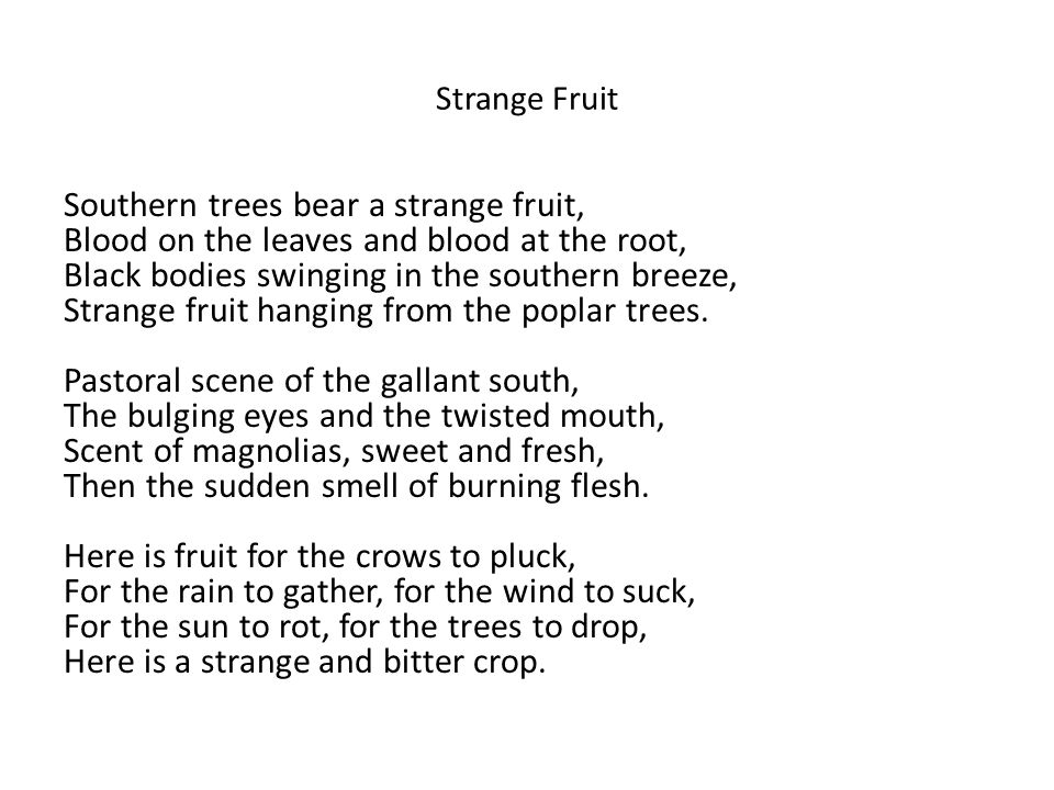 Strange Fruit Southern trees bear a strange fruit, Blood on the leaves and blood at the root, Black bodies swinging in the southern breeze, Strange fruit hanging from the poplar trees.