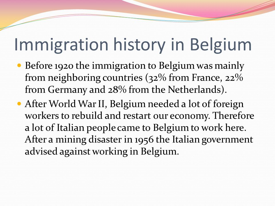Immigration history in Belgium Before 1920 the immigration to Belgium was mainly from neighboring countries (32% from France, 22% from Germany and 28% from the Netherlands).