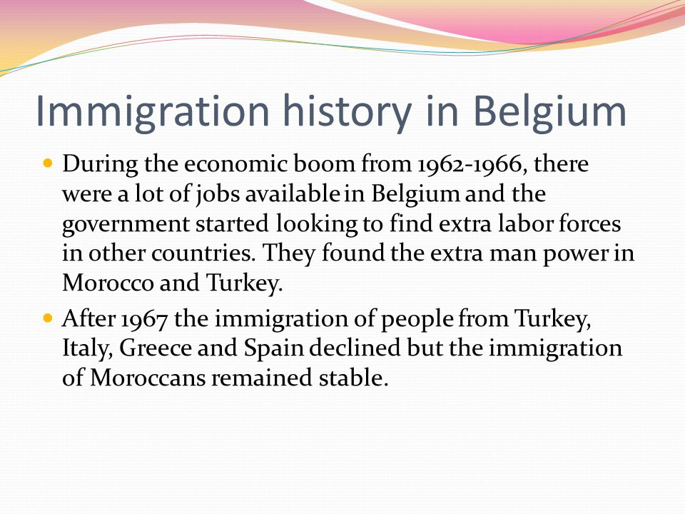 Immigration history in Belgium During the economic boom from 1962-1966, there were a lot of jobs available in Belgium and the government started looking to find extra labor forces in other countries.