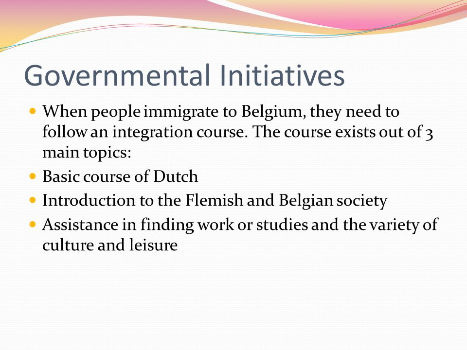 Governmental Initiatives When people immigrate to Belgium, they need to follow an integration course.