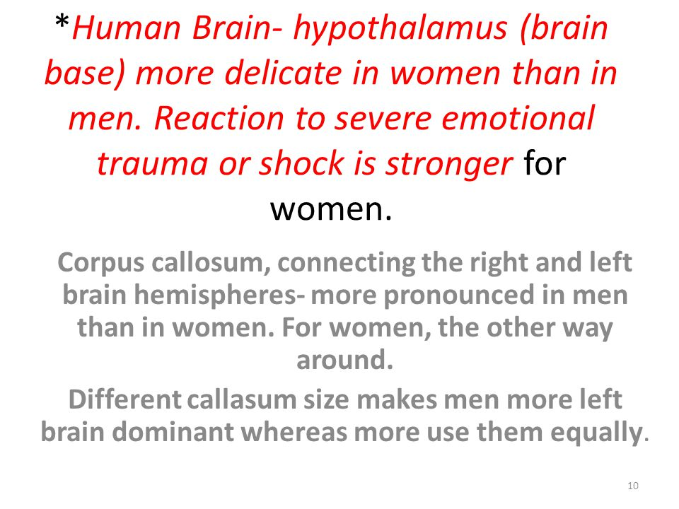 *Human Brain- hypothalamus (brain base) more delicate in women than in men. Reaction to severe emotional trauma or shock is stronger for women. Corpus