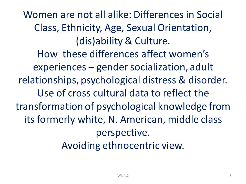 Women are not all alike: Differences in Social Class, Ethnicity, Age, Sexual Orientation, (dis)ability & Culture. How these differences affect women's
