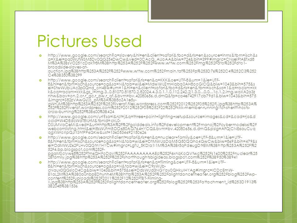 Pictures Used  http://www.google.com/search q=slavery&hl=en&client=safari&tbo=d&rls=en&source=lnms&tbm=isch&s a=X&ei=pq0WUfWSM5Dv0QGZ54DwCw&ved=0CAcQ_AUoAA&biw=724&bih=399#imgrc=CNselFtAEfxd8 M%3A%3BsVO25YcDakTr8M%3Bhttp%253A%252F%252Fwww.wttw.com%252Fimg%252Fdto%252Fdto1- broadside-slaves-at- auction.jpg%3Bhttp%253A%252F%252Fwww.wttw.com%252Fmain.taf%253Fp%253D76%252C4%252C3%252 C4%3B350%3B299  http://www.google.com/search client=safari&rls=en&q=KKK&oe=UTF-8&um=1&ie=UTF- 8&hl=en&tbm=isch&source=og&sa=N&tab=wi&ei=MdwWUZmHIqbq0AH8ooGICQ&biw=1043&bih=575&s ei=StwWUbiJAc3p0QHd_oH4Bw#um=1&hl=en&client=safari&tbo=d&rls=en&tbm=isch&sa=1&q=racism+kk k&oq=racism+kkk&gs_l=img.3..0.81070.81870.2.82024.4.3.0.1.1.0.112.242.2j1.3.0...0.0...1c.1.2.img.waXA2a3z nhw&bav=on.2,or.r_gc.r_pw.r_qf.&bvm=bv.42080656,d.dmQ&fp=ca4e742917cb79d1&biw=1043&bih=575 &imgrc=S82zVAwGyjo_pM%3A%3B8oZA1e5y- gWnJM%3Bhttp%253A%252F%252Fliveraf.files.wordpress.com%252F2012%252F05%252Fj.jpg%3Bhttp%253A% 252F%252Fliveraf.wordpress.com%252F2012%252F05%252F22%252Fkkk-member-running-for-sheriff-hosts- cross-burning%252F%3B600%3B424  http://www.google.com/url sa=i&rct=j&q=three+point+lighting+setup&source=images&cd=&cad=rja&d ocid=W4DEdcWaT8IUrM&tbnid=ckL0- DSUMVaCeM:&ved=&url=http%3A%2F%2Fgolddeals.info%2Fdevelopment%2Fmanoj%2Fcybermodels6%2F webcamlisting.html&ei=I8sWUfm5OO680AG764HYCQ&bvm=bv.42080656,d.dmQ&psig=AFQjCNE6auCuq qgXWroXpQJi1ShtPP6GKw&ust=1360534692150626  http://www.google.com/search client=safari&rls=en&q=nuclear+family&oe=UTF-8&um=1&ie=UTF- 8&hl=en&tbm=isch&source=og&sa=N&tab=wi&ei=DtMWUaDqM5G50QGho4GwCw&biw=869&bih=479&s ei=OdMWUZ62PLHv0QGtnYHYCw#imgrc=LgfU_5KDIa1I1M%3A%3Br5qPdeugDtrElM%3Bhttp%253A%252F%2 52F4.bp.blogspot.com%252F- pgqMScIvw68%252FTm6QHFoDavI%252FAAAAAAAAAEo%252F4xnqKoGVtwc%252Fs1600%252Fnuclear%25 2Bfamily.jpg%3Bhttp%253A%252F%252Fshortthoughtsbigideas.blogspot.com%252F%3B950%3B941  http://www.google.com/search client=safari&rls=en&q=filming&oe=UTF-8&um=1&ie=UTF- 8&hl=en&tb
