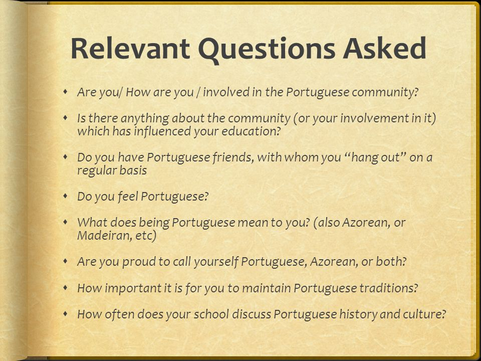 Relevant Questions Asked  Are you/ How are you / involved in the Portuguese community?  Is there anything about the community (or your involvement i