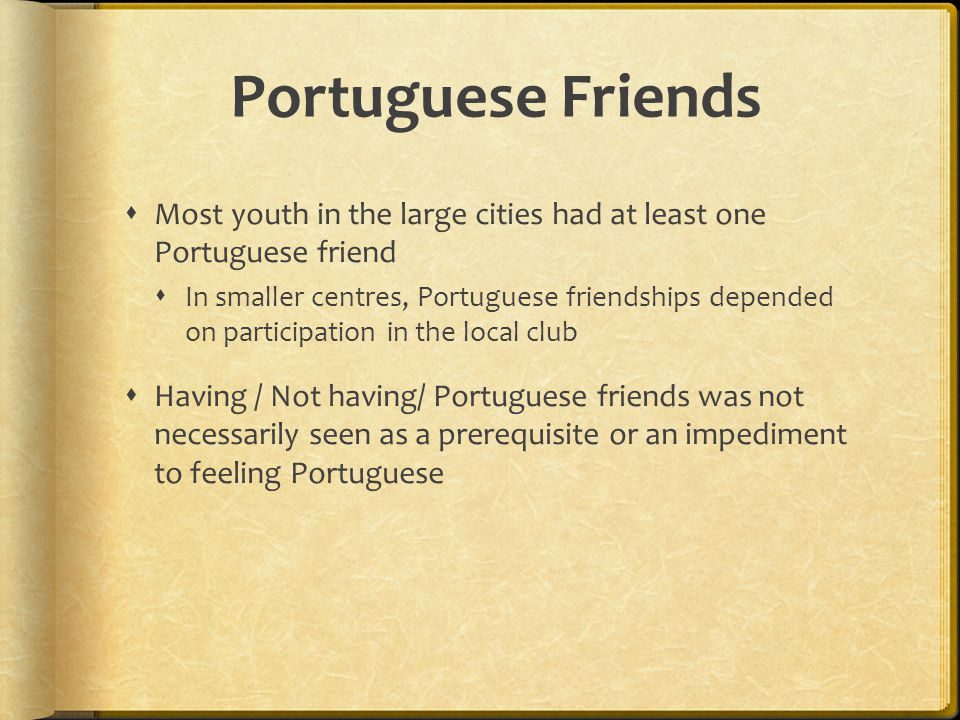 Portuguese Friends  Most youth in the large cities had at least one Portuguese friend  In smaller centres, Portuguese friendships depended on partic