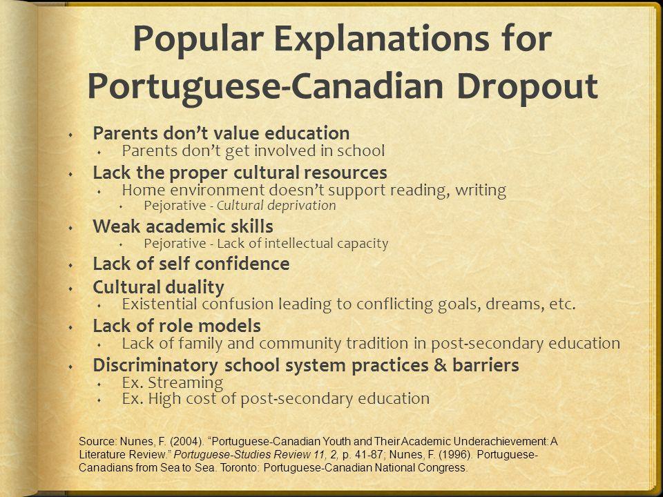 Popular Explanations for Portuguese-Canadian Dropout  Parents don't value education  Parents don't get involved in school  Lack the proper cultural