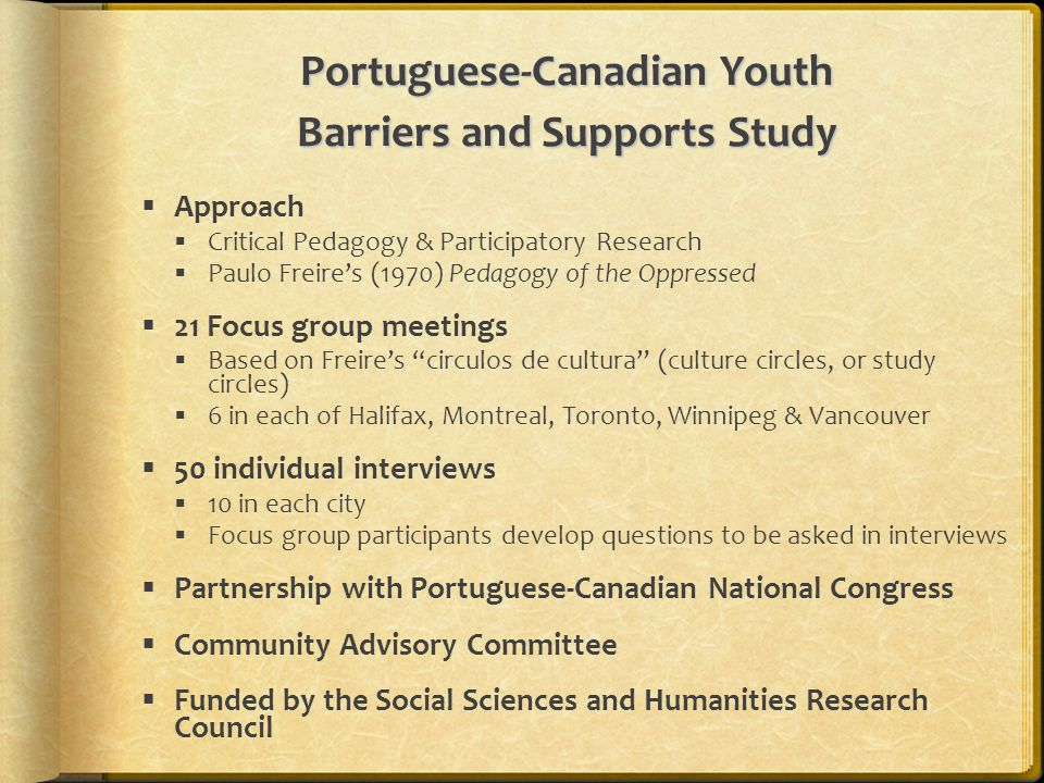 Portuguese-Canadian Youth Barriers and Supports Study  Approach  Critical Pedagogy & Participatory Research  Paulo Freire's (1970) Pedagogy of the