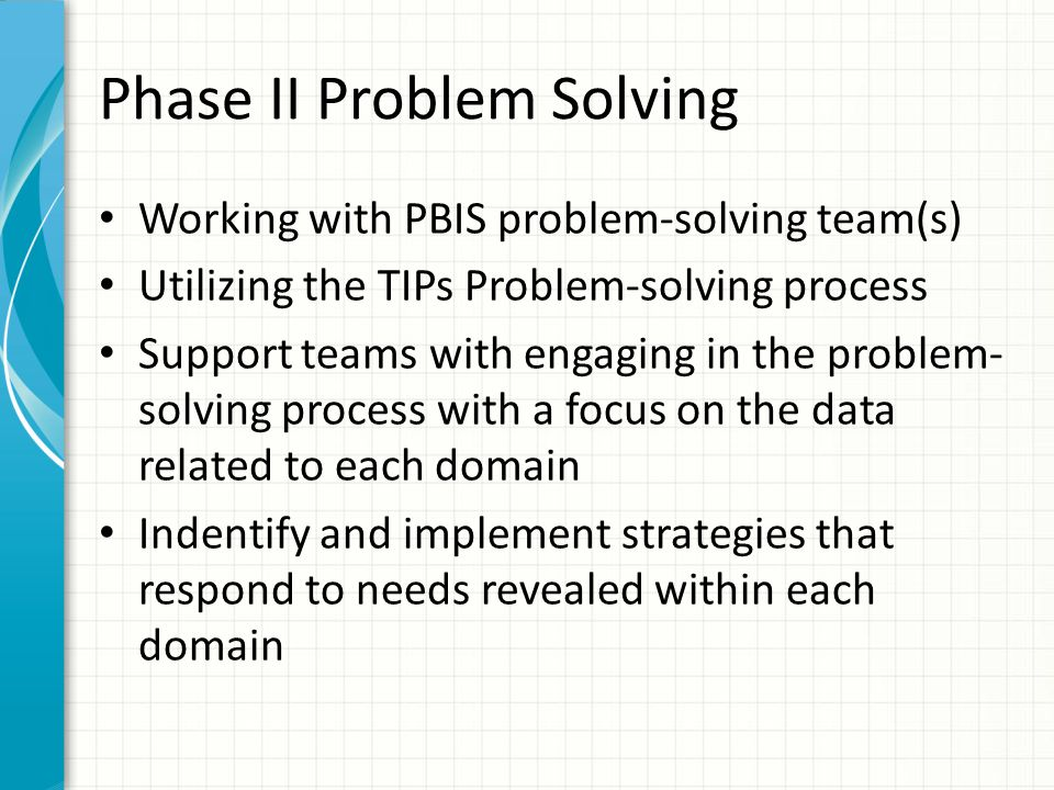 Phase II Problem Solving Working with PBIS problem-solving team(s) Utilizing the TIPs Problem-solving process Support teams with engaging in the probl