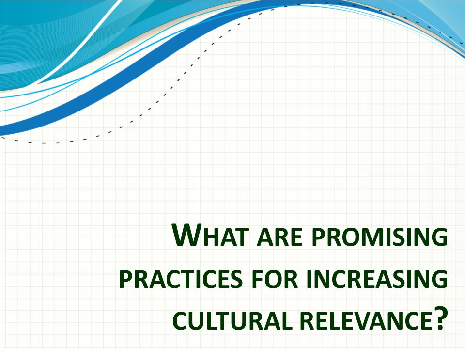 W HAT ARE PROMISING PRACTICES FOR INCREASING CULTURAL RELEVANCE ?