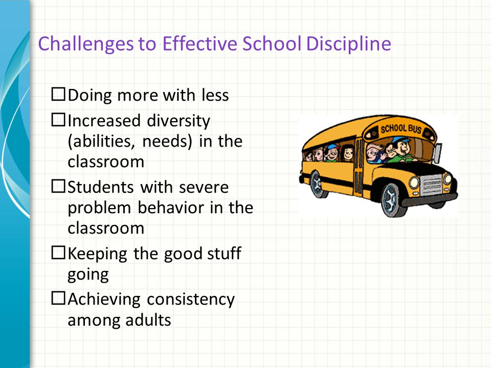 Challenges to Effective School Discipline  Doing more with less  Increased diversity (abilities, needs) in the classroom  Students with severe prob