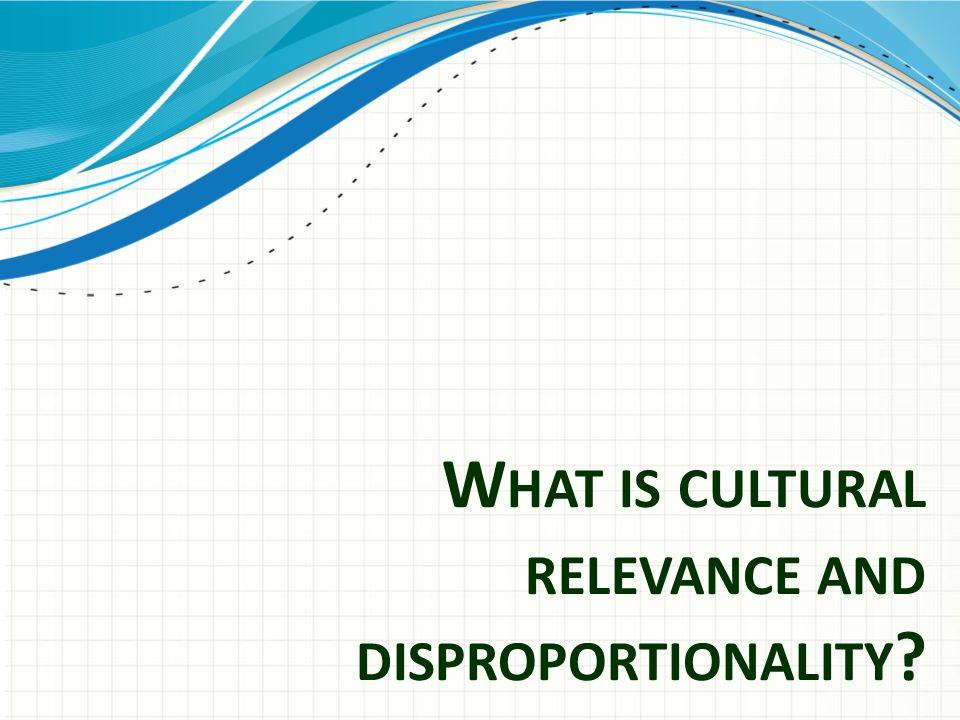 Culture/ Cultural Relevance/ Disproportionality Culture: – Ways of behaving that a group of individuals agree is acceptable. Cultural Relevance – Appreciation for the social learning history that a person brings to any specific situation Disproportionality – Differences in how one society/culture responds to a designated group