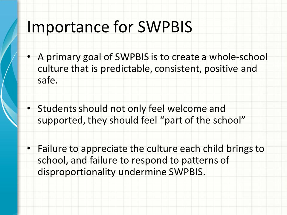 Importance for SWPBIS A primary goal of SWPBIS is to create a whole-school culture that is predictable, consistent, positive and safe. Students should