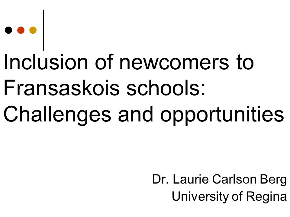 Inclusion of newcomers to Fransaskois schools: Challenges and opportunities Dr. Laurie Carlson Berg University of Regina