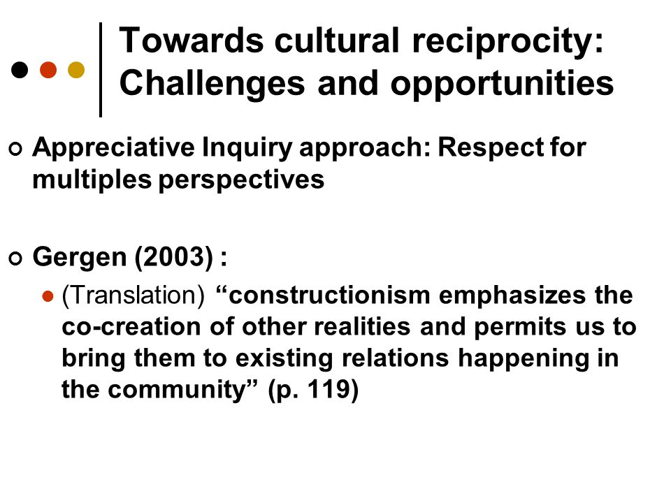 Towards cultural reciprocity: Challenges and opportunities Appreciative Inquiry approach: Respect for multiples perspectives Gergen (2003) : (Translat